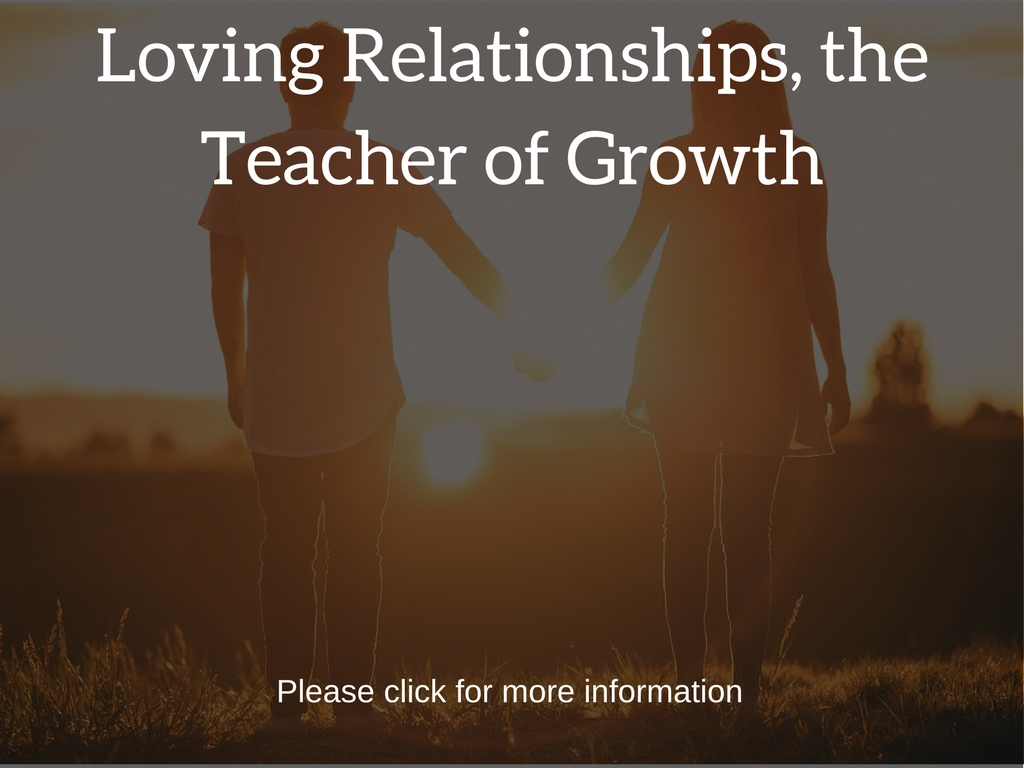 Loving Relationships are the teachers to our Self Growth